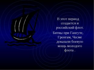 В этот период создается и российский флот. Битвы при Гангуте, Гренгам, Чесме