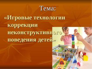 Тема: «Игровые технологии коррекции неконструктивного поведения детей»