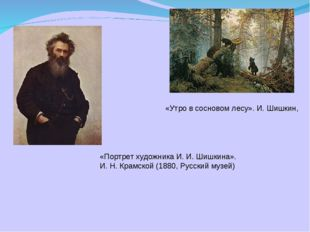 «Утро в сосновом лесу». И. Шишкин, «Портрет художника И. И. Шишкина». И. Н. К