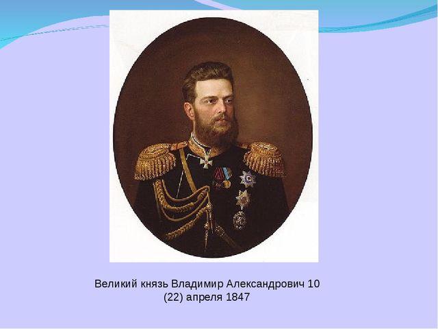 Великий князь Владимир Александрович 10 (22) апреля 1847