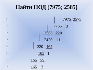 Найти НОД (7975; 2585) 7975 2575 7755 3 2585 220 2420 11 220 165 165 1 165 55
