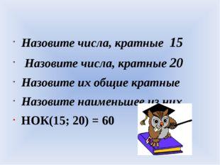 Назовите числа, кратные 15 Назовите числа, кратные 20 Назовите их общие крат