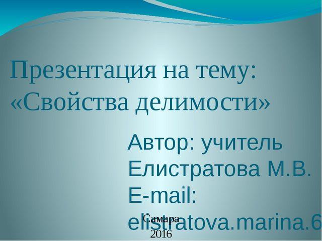 Презентация на тему: «Свойства делимости» Автор: учитель Елистратова М.В. E-m...