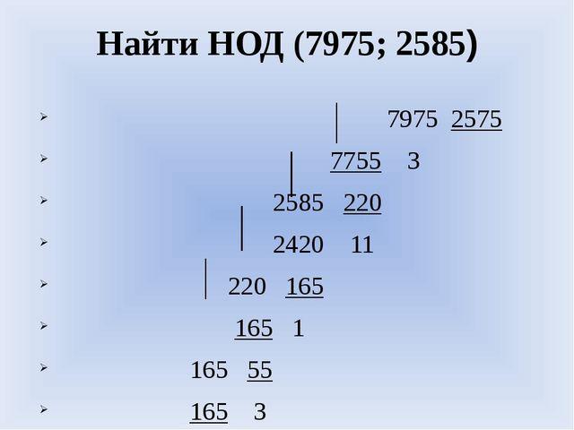 Найти НОД (7975; 2585) 7975 2575 7755 3 2585 220 2420 11 220 165 165 1 165 55...
