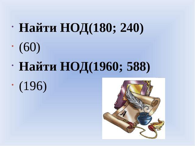 Найти НОД(180; 240) (60) Найти НОД(1960; 588) (196)