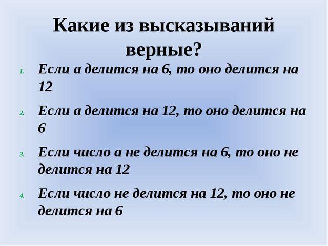 Какие из высказываний верные? Если а делится на 6, то оно делится на 12 Если...