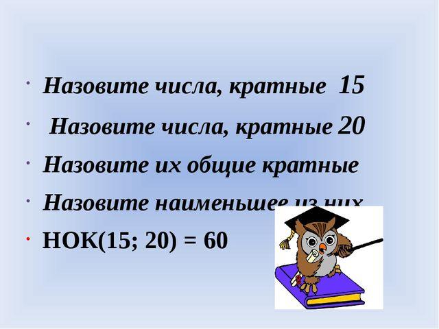 Назовите числа, кратные 15 Назовите числа, кратные 20 Назовите их общие крат...