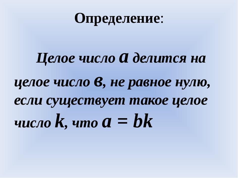 Целое число а делится на целое число в, не равное нулю, если существует тако...