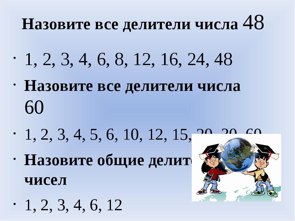 Назовите все делители числа 48 1, 2, 3, 4, 6, 8, 12, 16, 24, 48 Назовите все...