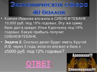 Ксения Иванова вложила в СИБНЕФТЕБАНК 10,000 руб. под 15% годовых. Эту же сум