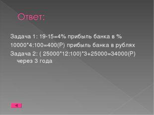 Задача 1: 19-15=4% прибыль банка в % 10000*4:100=400(Р) прибыль банка в рубля