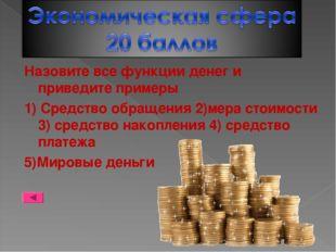 Назовите все функции денег и приведите примеры 1) Средство обращения 2)мера с