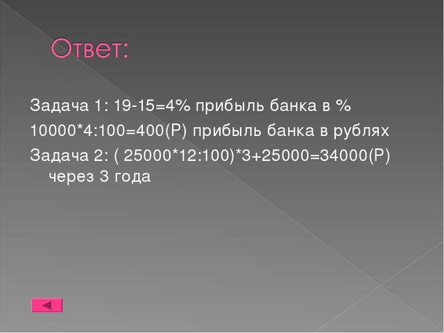 Задача 1: 19-15=4% прибыль банка в % 10000*4:100=400(Р) прибыль банка в рубля...