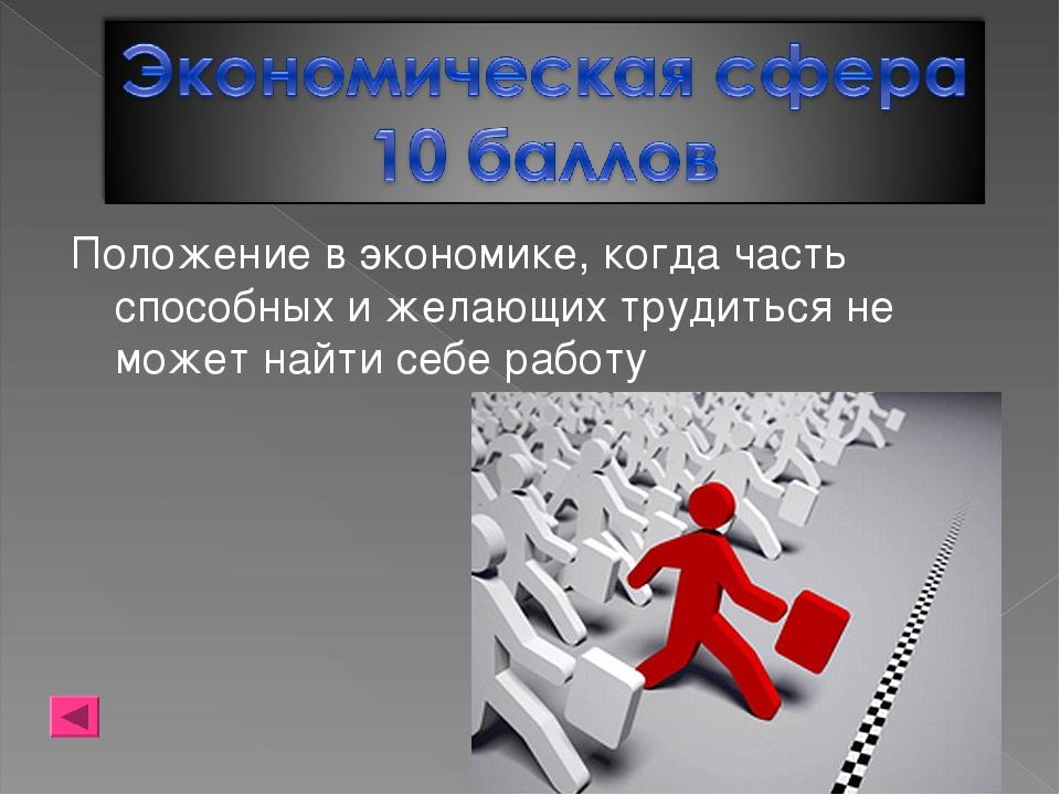 Положение в экономике, когда часть способных и желающих трудиться не может на...