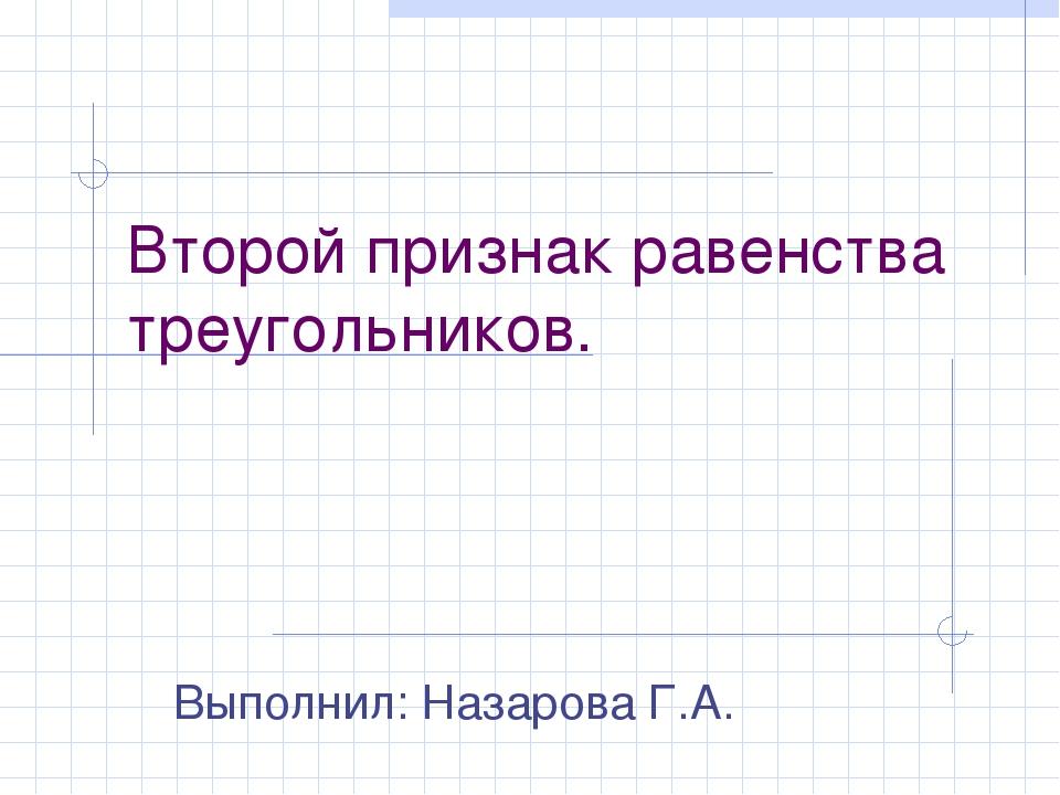 Второй признак равенства треугольников. Выполнил: Назарова Г.А.