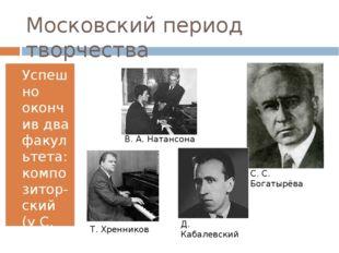 Московский период творчества Успешно окончив два факультета: композитор-ский