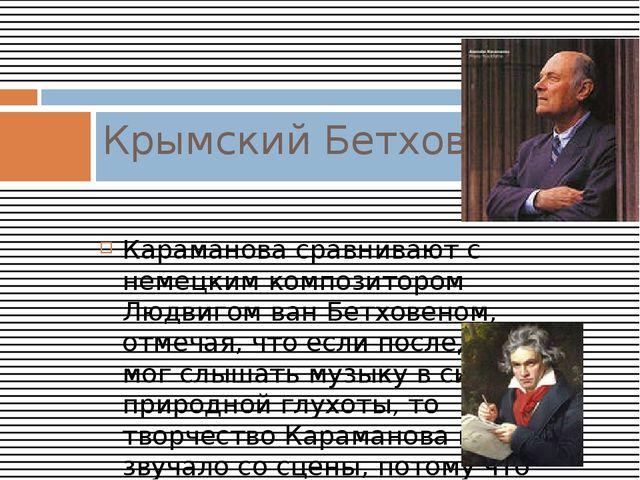 Караманова сравнивают с немецким композитором Людвигом ван Бетховеном, отмеча...