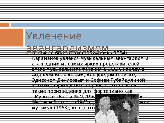 В начале 60-х годов (1962—июль 1964) Караманов увлёкся музыкальным авангардом...