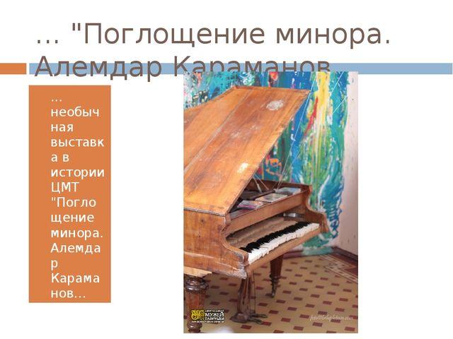 """... """"Поглощение минора. Алемдар Караманов… ... необычная выставка в истории Ц..."""