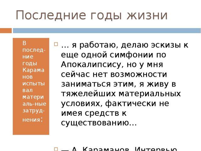 Последние годы жизни В послед-ние годы Караманов испытывал материаль-ные затр...