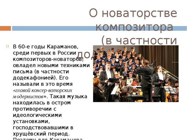 О новаторстве композитора (в частности додекафонией). В 60-е годы Караманов,...