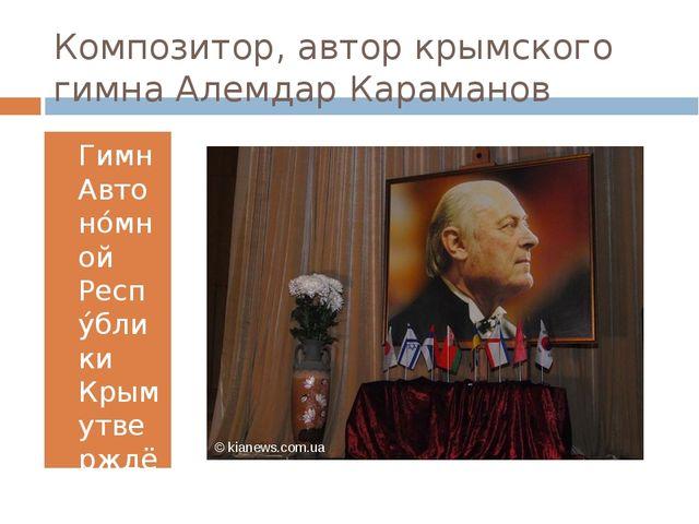 Композитор, автор крымского гимна Алемдар Караманов Гимн Автоно́мной Респу́бл...