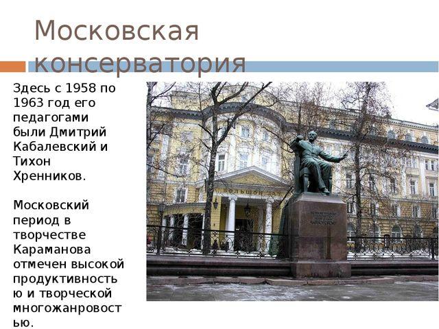 Московская консерватория Здесь с 1958 по 1963 год его педагогами были Дмитрий...