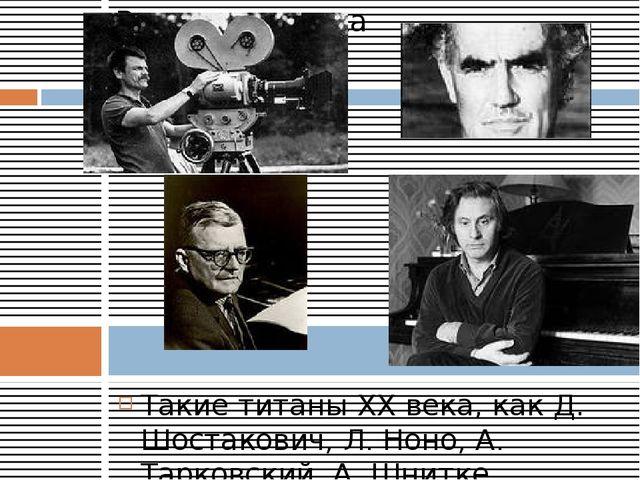 Такие титаны XX века, как Д. Шостакович, Л. Ноно, А. Тарковский, А. Шнитке, н...
