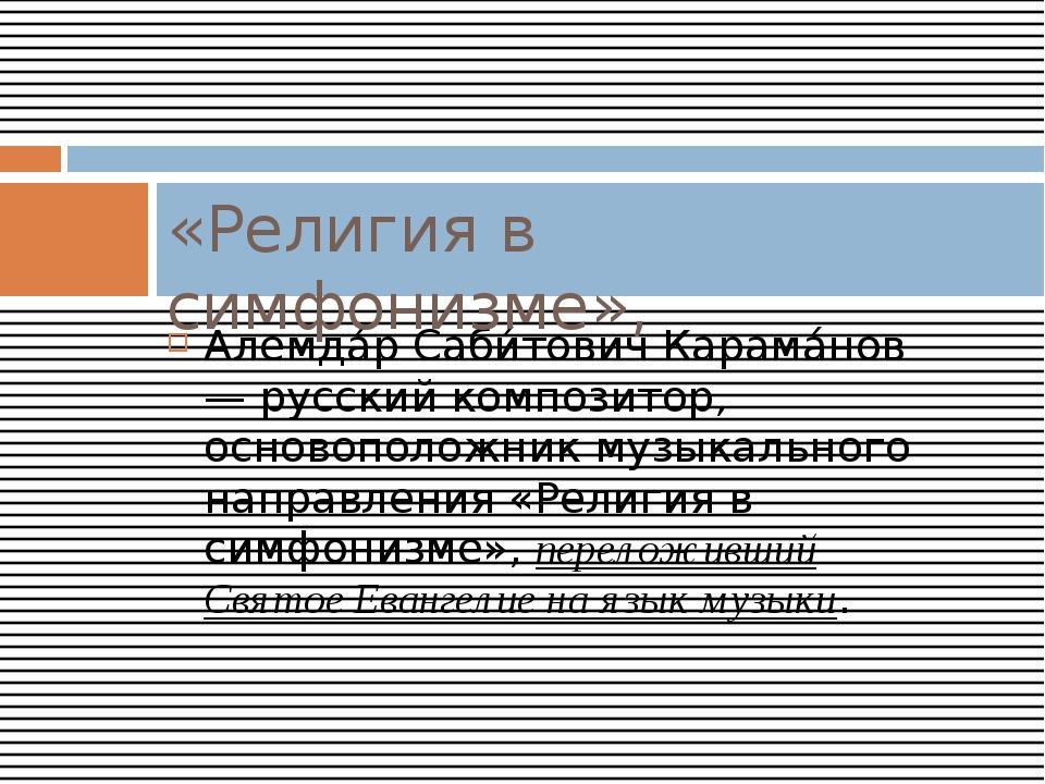 Алемда́р Саби́тович Карама́нов — русский композитор, основоположник музыкальн...