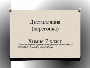 Дистилляция (перегонка) Химия 7 класс Усанина Вера Владимировна, учитель хими