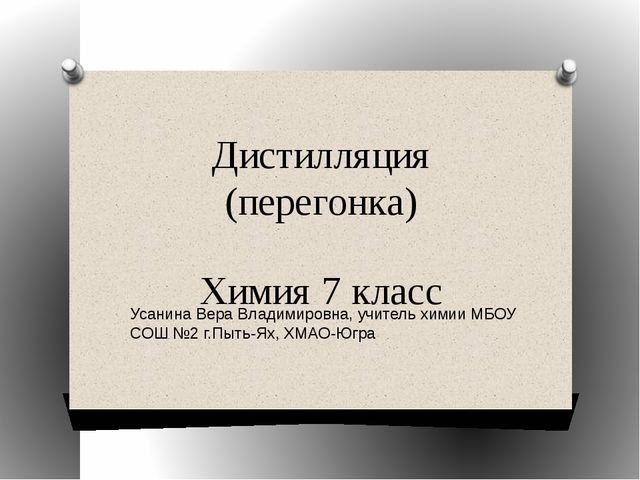 Дистилляция (перегонка) Химия 7 класс Усанина Вера Владимировна, учитель хими...