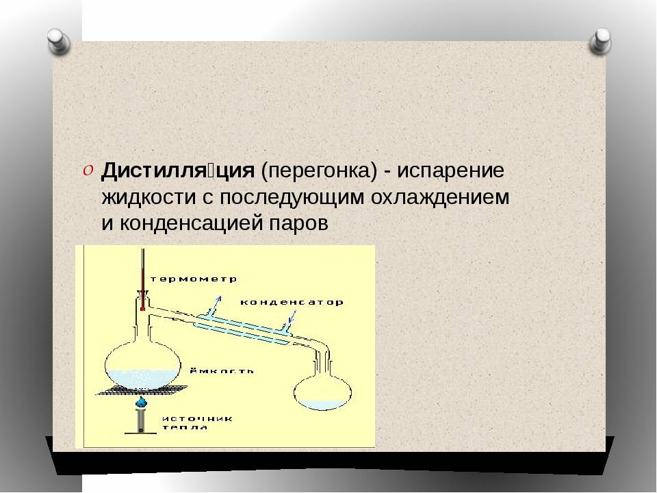 Дистилля́ция(перегонка) -испарение жидкостис последующим охлаждением ико...