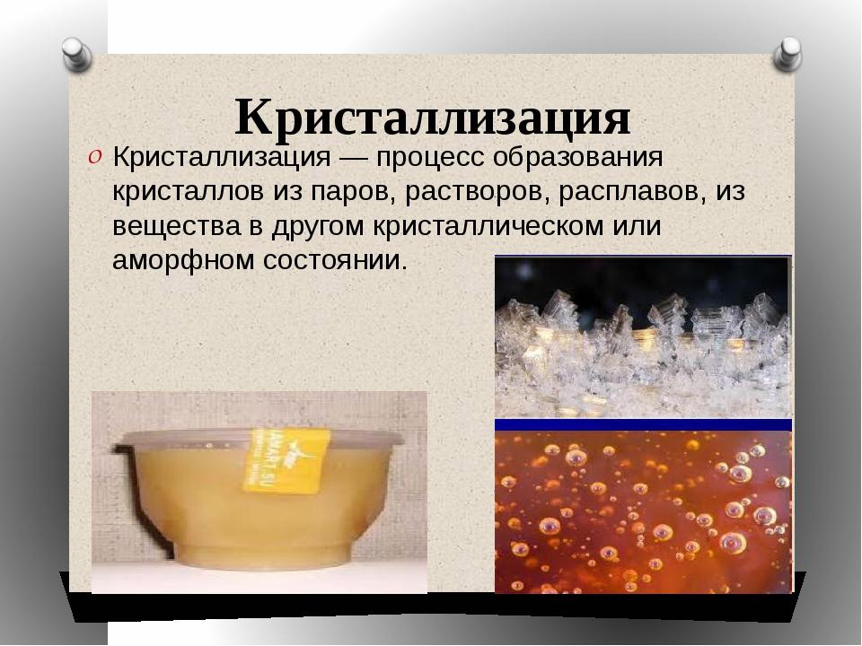 Кристаллизация Кристаллизация — процесс образования кристаллов из паров, раст...