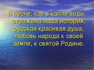 В песне, как в капле воды, отражена наша история, русская красивая душа, люб