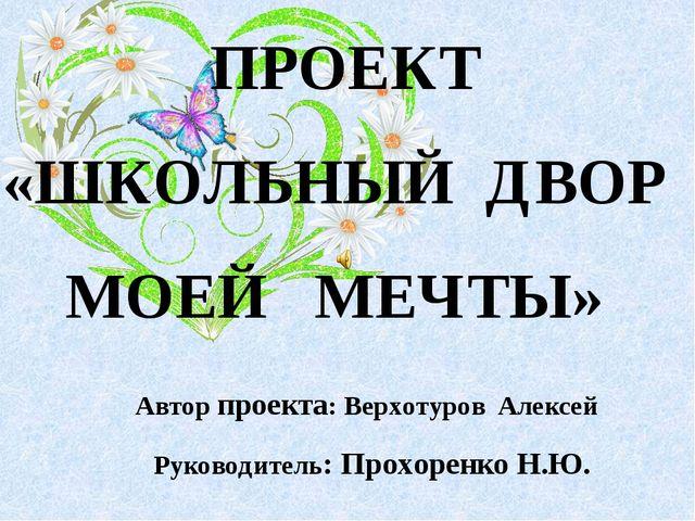 Автор проекта: Верхотуров Алексей Руководитель: Прохоренко Н.Ю. ПРОЕКТ «ШКОЛ...