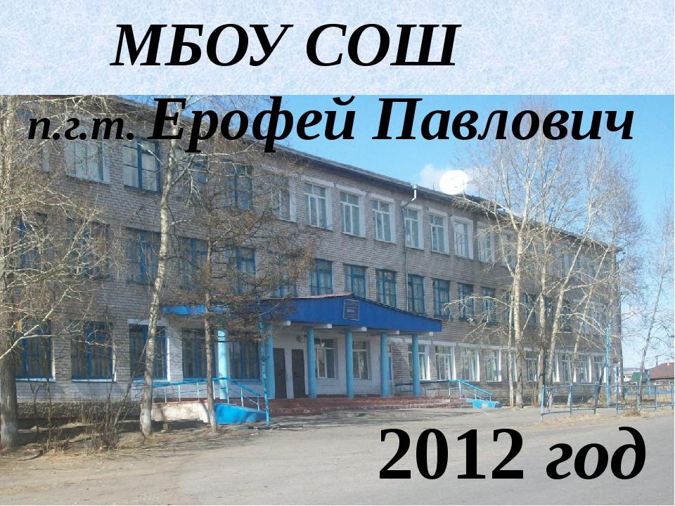 МБОУ СОШ п.г.т. Ерофей Павлович 2012 год 2012 год