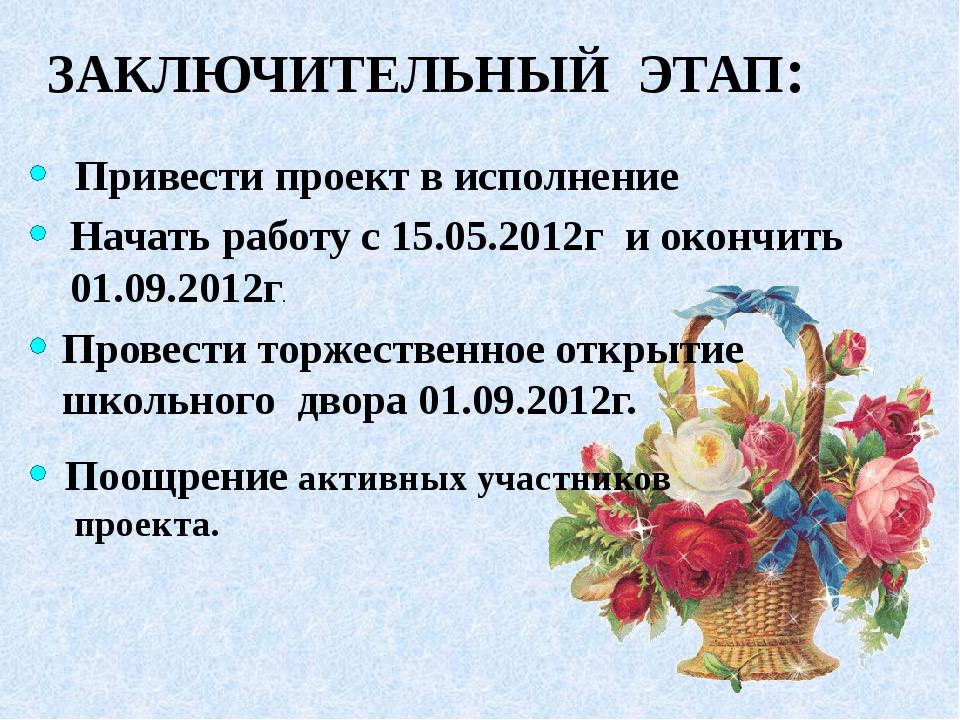 ЗАКЛЮЧИТЕЛЬНЫЙ ЭТАП: Привести проект в исполнение Начать работу с 15.05.2012г...