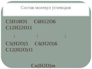 Состав молекул углеводов С5Н10О5 С6Н12О6 С12Н22О11 ↓ ↓ ↓ С5(Н2О)5 С6(Н2О)6 С1