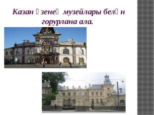 Казан үзенең музейлары белән горурлана ала.