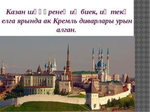 Казан шәһәренең иң биек, иң текә елга ярында ак Кремль диварлары урын алган.