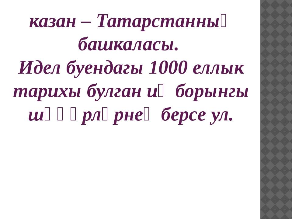 казан – Татарстанның башкаласы. Идел буендагы 1000 еллык тарихы булган иң бор...