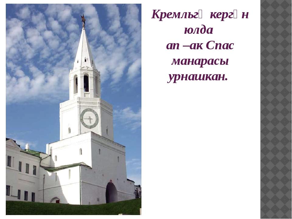 Кремльгә кергән юлда ап –ак Спас манарасы урнашкан.
