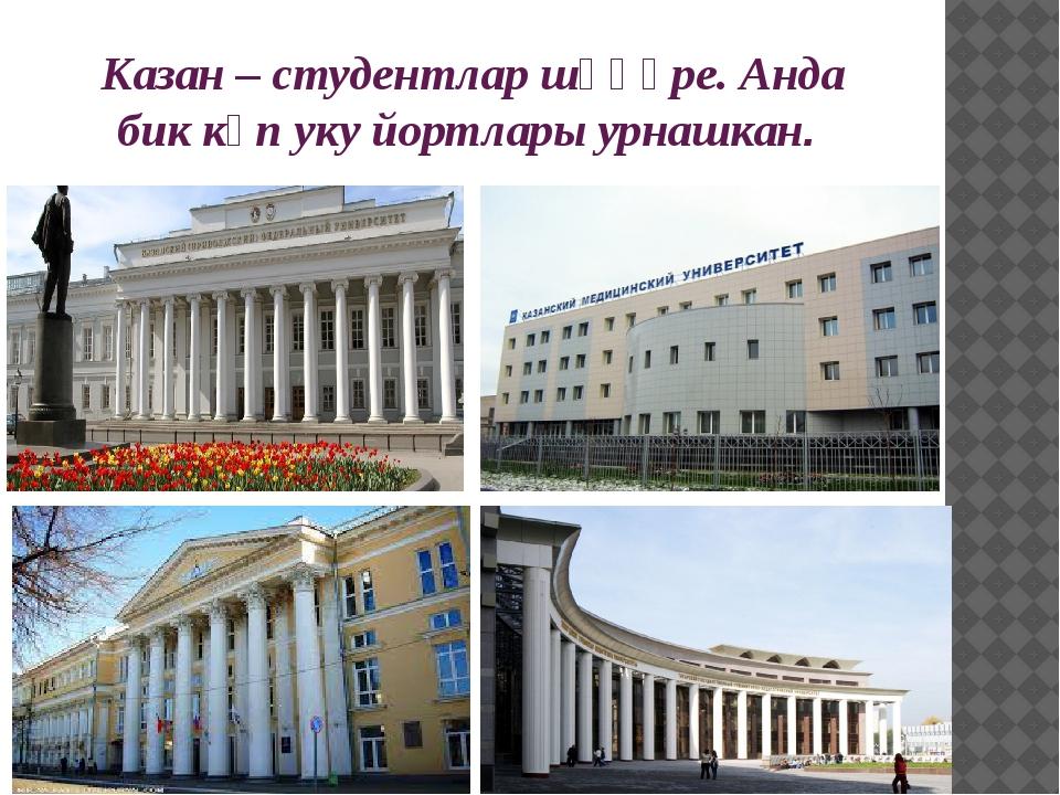 Казан – студентлар шәһәре. Анда бик күп уку йортлары урнашкан.