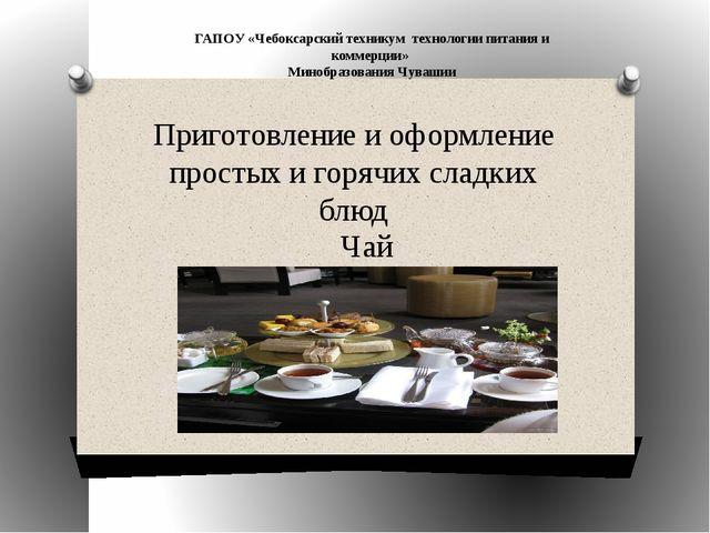 Приготовление и оформление простых и горячих сладких блюд Чай ГАПОУ «Чебоксар...