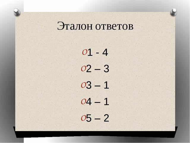 Эталон ответов 1 - 4 2 – 3 3 – 1 4 – 1 5 – 2