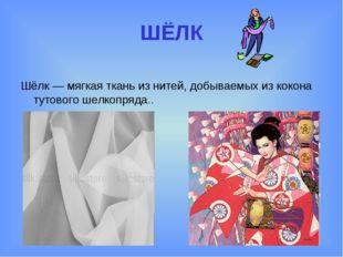 ШЁЛК Шёлк — мягкая ткань из нитей, добываемых из кокона тутового шелкопряда..