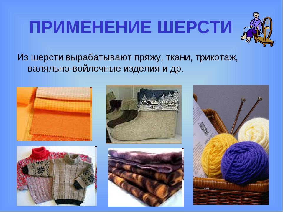 ПРИМЕНЕНИЕ ШЕРСТИ Из шерсти вырабатывают пряжу, ткани, трикотаж, валяльно-вой...