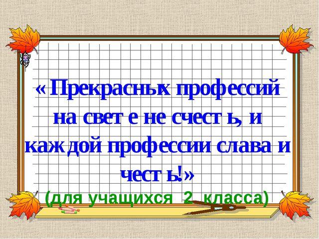 « Прекрасных профессий на свете не счесть, и каждой профессии слава и честь!...