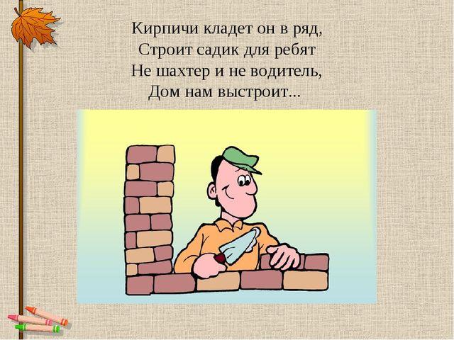 Кирпичи кладет он в ряд, Строит садик для ребят Не шахтер и не водитель, Дом...