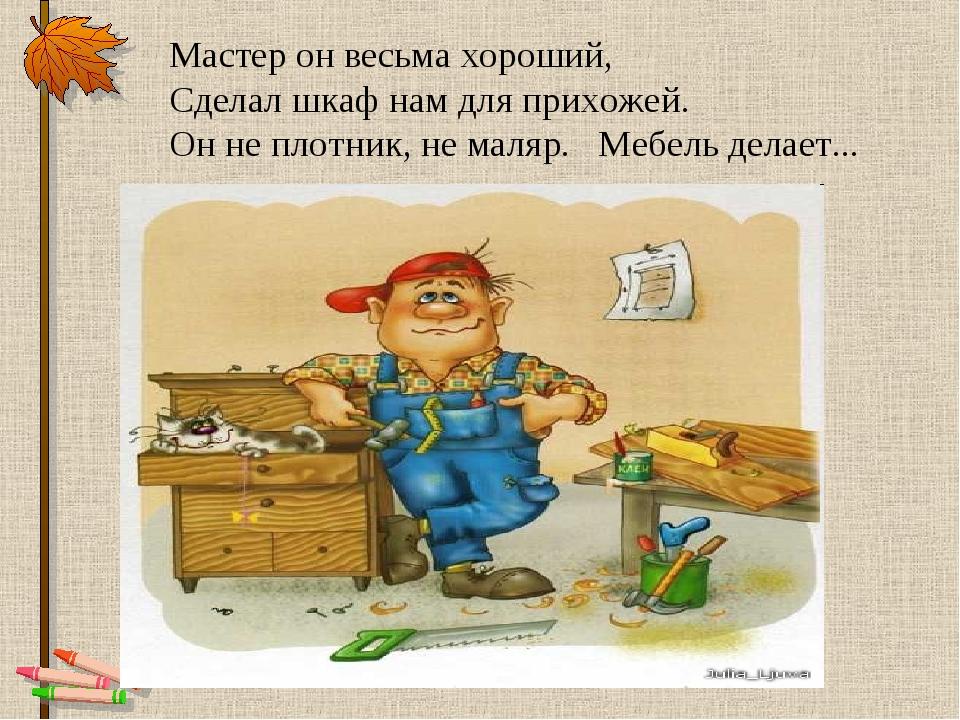 Мастер он весьма хороший, Сделал шкаф нам для прихожей. Он не плотник, не мал...